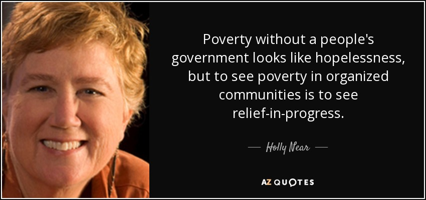Poverty without a people's government looks like hopelessness, but to see poverty in organized communities is to see relief-in-progress. - Holly Near