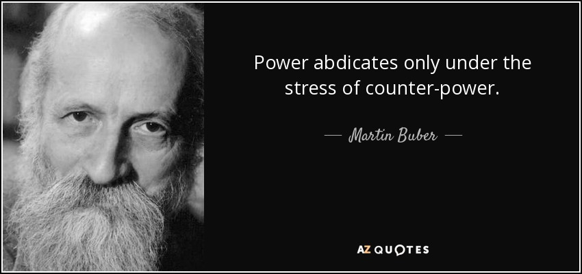 Power abdicates only under the stress of counter-power. - Martin Buber