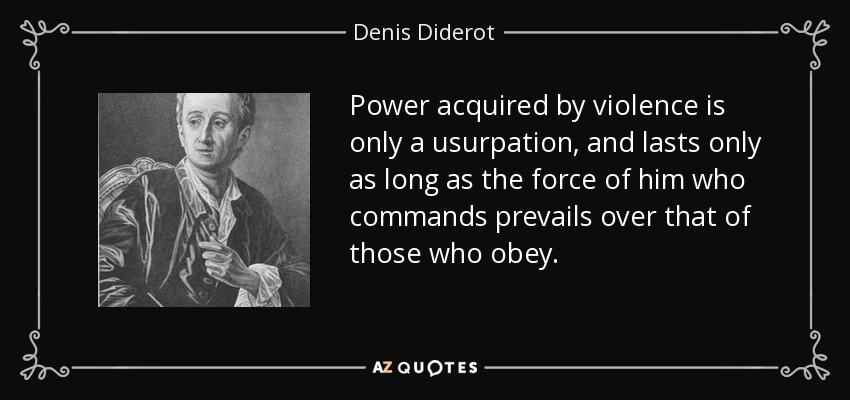 Power acquired by violence is only a usurpation, and lasts only as long as the force of him who commands prevails over that of those who obey. - Denis Diderot
