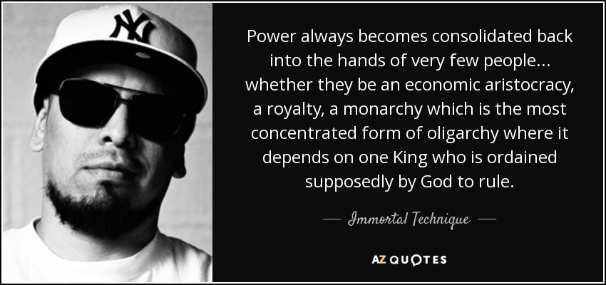 Power always becomes consolidated back into the hands of very few people... whether they be an economic aristocracy, a royalty, a monarchy which is the most concentrated form of oligarchy where it depends on one King who is ordained supposedly by God to rule. - Immortal Technique