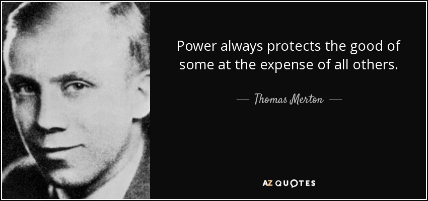 Power always protects the good of some at the expense of all others. - Thomas Merton