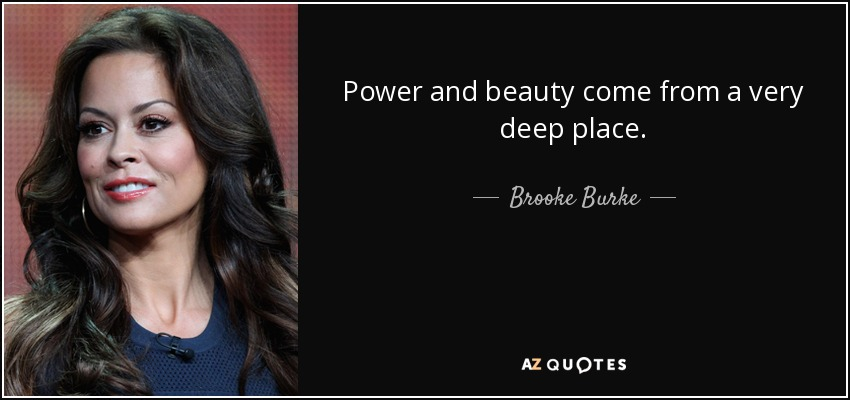 Power and beauty come from a very deep place. - Brooke Burke