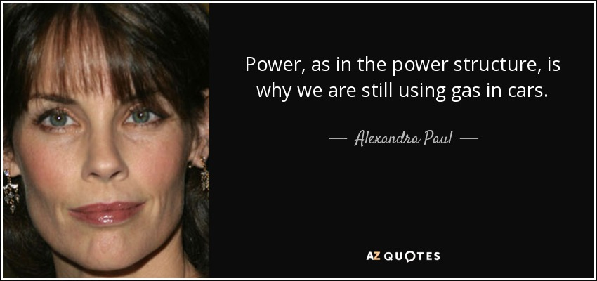 Power, as in the power structure, is why we are still using gas in cars. - Alexandra Paul