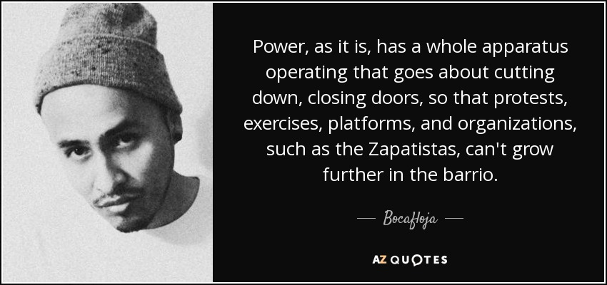 Power, as it is, has a whole apparatus operating that goes about cutting down, closing doors, so that protests, exercises, platforms, and organizations, such as the Zapatistas, can't grow further in the barrio. - Bocafloja