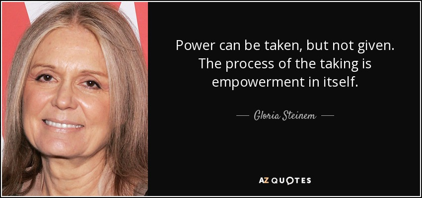Power can be taken, but not given. The process of the taking is empowerment in itself. - Gloria Steinem