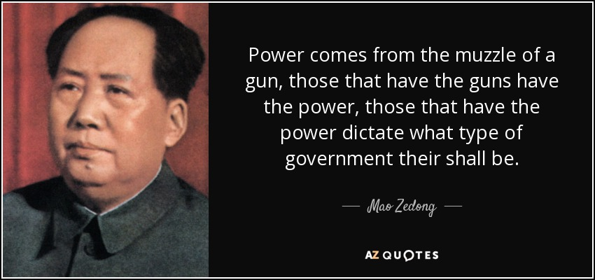 Power comes from the muzzle of a gun, those that have the guns have the power, those that have the power dictate what type of government their shall be. - Mao Zedong