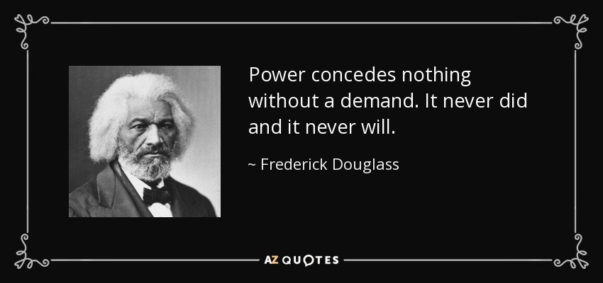 Power concedes nothing without a demand. It never did and it never will. - Frederick Douglass
