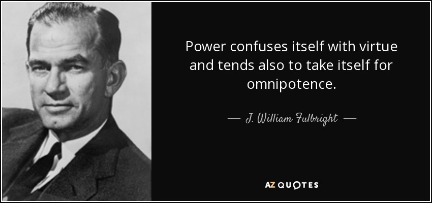 Power confuses itself with virtue and tends also to take itself for omnipotence. - J. William Fulbright