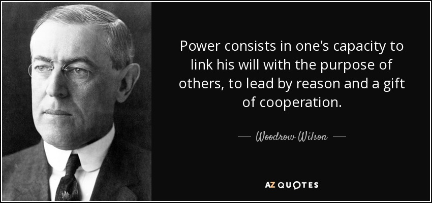 Power consists in one's capacity to link his will with the purpose of others, to lead by reason and a gift of cooperation. - Woodrow Wilson