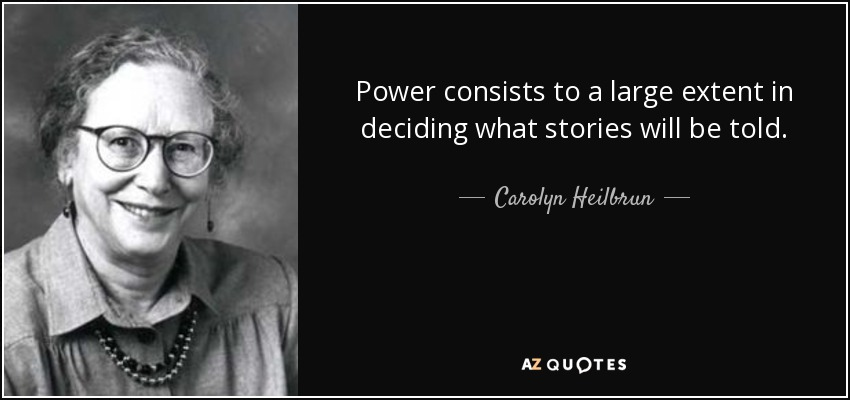Power consists to a large extent in deciding what stories will be told. - Carolyn Heilbrun