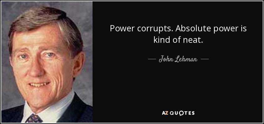 Power corrupts. Absolute power is kind of neat. - John Lehman