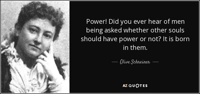 Power! Did you ever hear of men being asked whether other souls should have power or not? It is born in them. - Olive Schreiner