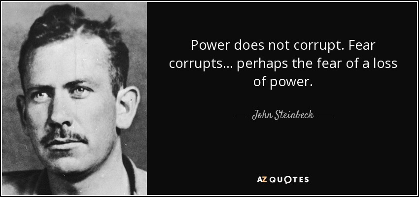 Power does not corrupt. Fear corrupts... perhaps the fear of a loss of power. - John Steinbeck