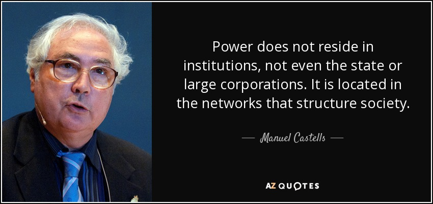 Power does not reside in institutions, not even the state or large corporations. It is located in the networks that structure society. - Manuel Castells