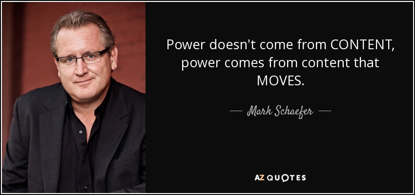 Power doesn't come from CONTENT, power comes from content that MOVES. - Mark Schaefer