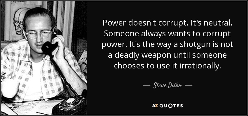 Power doesn't corrupt. It's neutral. Someone always wants to corrupt power. It's the way a shotgun is not a deadly weapon until someone chooses to use it irrationally. - Steve Ditko