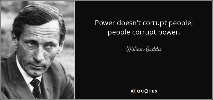 Power doesn't corrupt people; people corrupt power. - William Gaddis