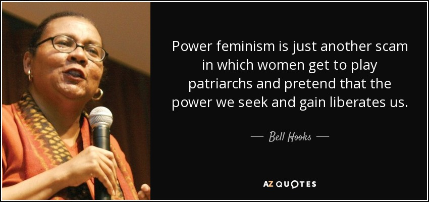 Power feminism is just another scam in which women get to play patriarchs and pretend that the power we seek and gain liberates us. - Bell Hooks