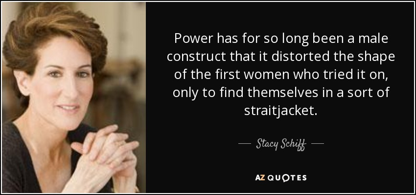 Power has for so long been a male construct that it distorted the shape of the first women who tried it on, only to find themselves in a sort of straitjacket. - Stacy Schiff