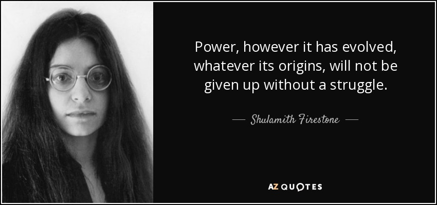Power, however it has evolved, whatever its origins, will not be given up without a struggle. - Shulamith Firestone
