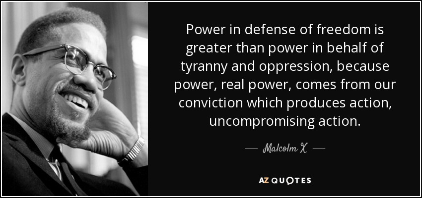 Power in defense of freedom is greater than power in behalf of tyranny and oppression, because power, real power, comes from our conviction which produces action, uncompromising action. - Malcolm X