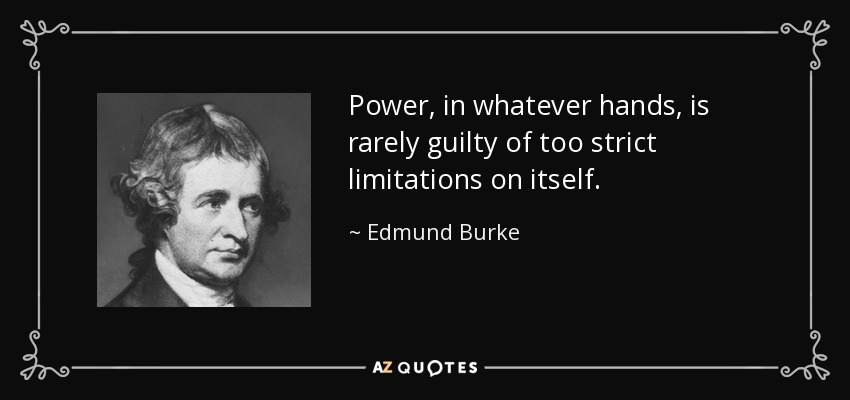 Power, in whatever hands, is rarely guilty of too strict limitations on itself. - Edmund Burke
