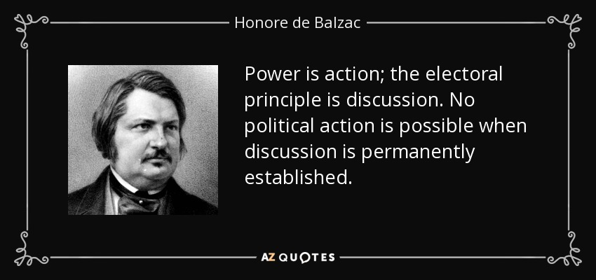Power is action; the electoral principle is discussion. No political action is possible when discussion is permanently established. - Honore de Balzac