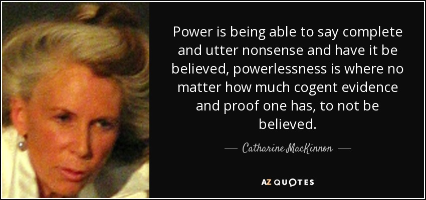 Power is being able to say complete and utter nonsense and have it be believed, powerlessness is where no matter how much cogent evidence and proof one has, to not be believed. - Catharine MacKinnon