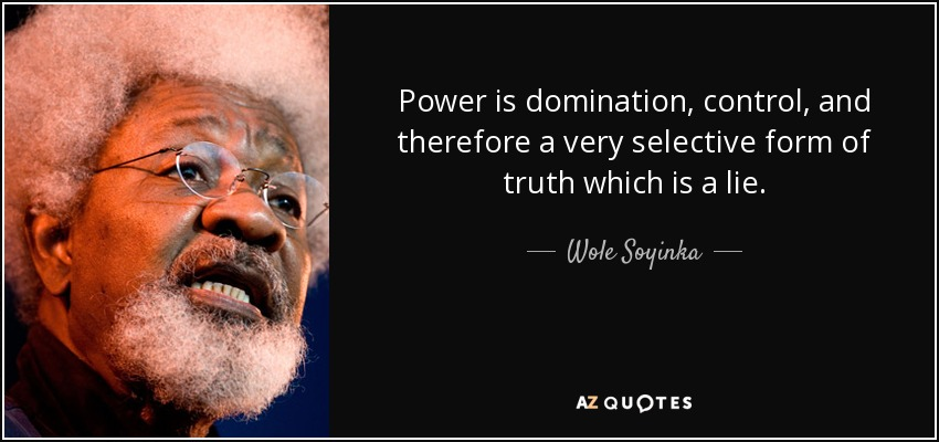 Power is domination, control, and therefore a very selective form of truth which is a lie. - Wole Soyinka