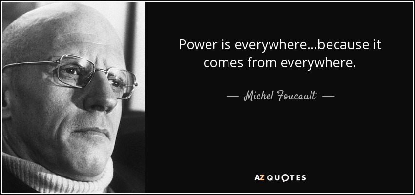 Power is everywhere...because it comes from everywhere. - Michel Foucault