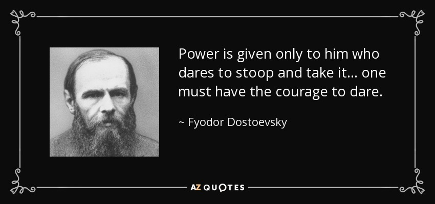 Power is given only to him who dares to stoop and take it ... one must have the courage to dare. - Fyodor Dostoevsky