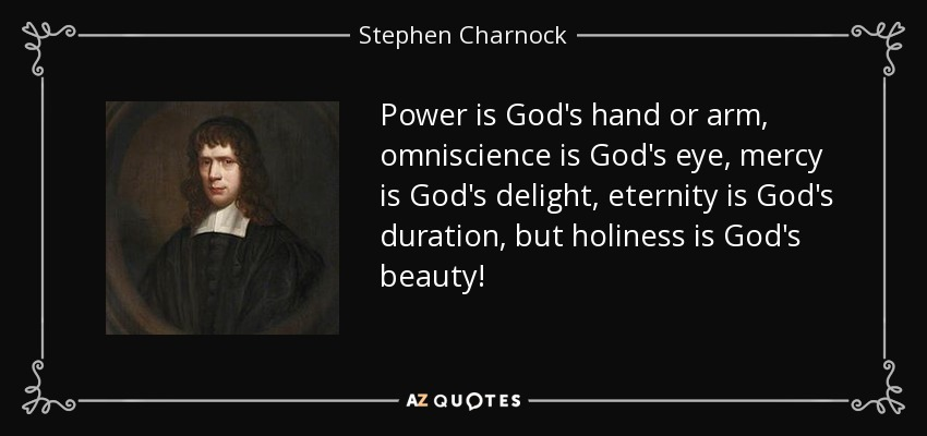 Power is God's hand or arm, omniscience is God's eye, mercy is God's delight, eternity is God's duration, but holiness is God's beauty! - Stephen Charnock