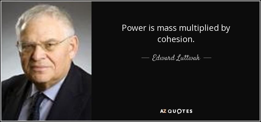 Power is mass multiplied by cohesion. - Edward Luttwak