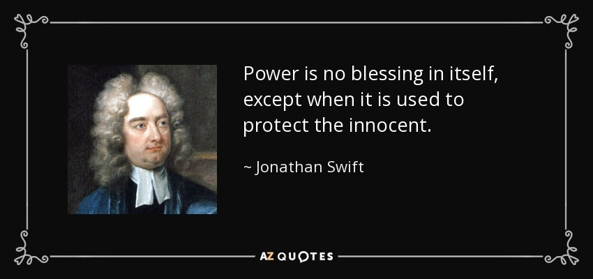 Power is no blessing in itself, except when it is used to protect the innocent. - Jonathan Swift