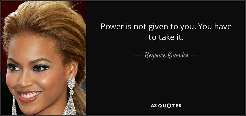 Power is not given to you. You have to take it. - Beyonce Knowles