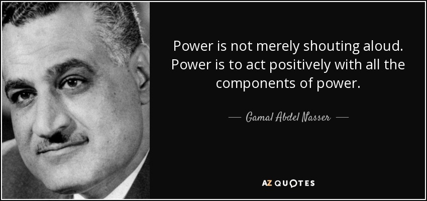 Power is not merely shouting aloud. Power is to act positively with all the components of power. - Gamal Abdel Nasser
