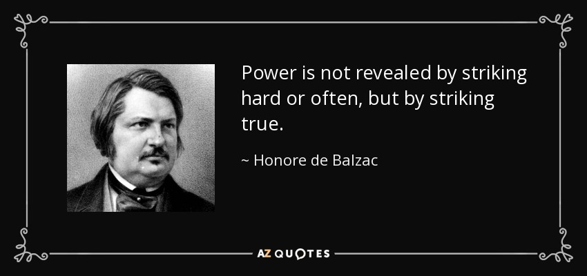 Power is not revealed by striking hard or often, but by striking true. - Honore de Balzac