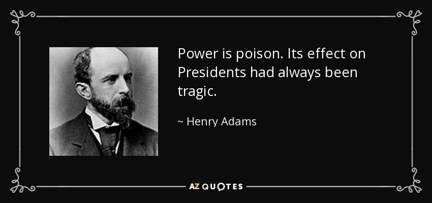 Power is poison. Its effect on Presidents had always been tragic. - Henry Adams