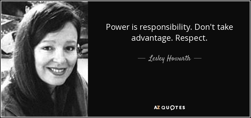 Lesley Howarth Quote Power Is Responsibility Dont Take Advantage