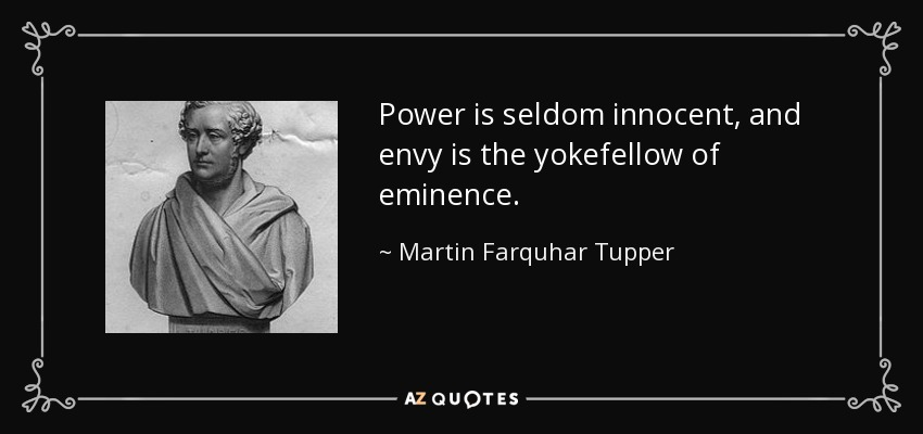 Power is seldom innocent, and envy is the yokefellow of eminence. - Martin Farquhar Tupper