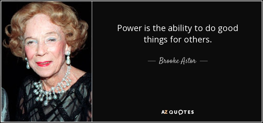 Power is the ability to do good things for others. - Brooke Astor
