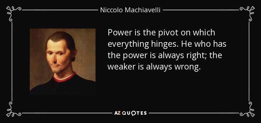 Power is the pivot on which everything hinges. He who has the power is always right; the weaker is always wrong. - Niccolo Machiavelli