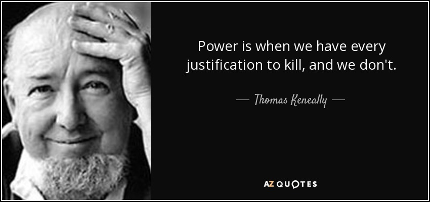 Power is when we have every justification to kill, and we don't - Thomas Keneally