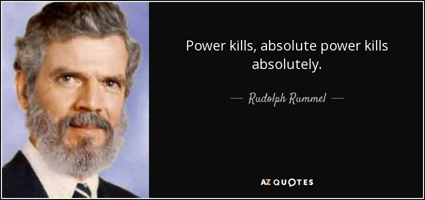 Power kills, absolute power kills absolutely. - Rudolph Rummel