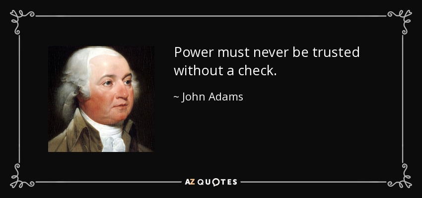 Power must never be trusted without a check. - John Adams