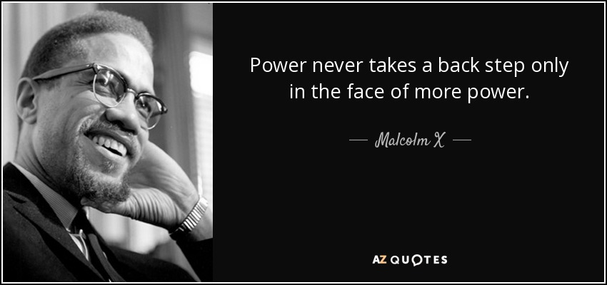 Power never takes a back step only in the face of more power. - Malcolm X