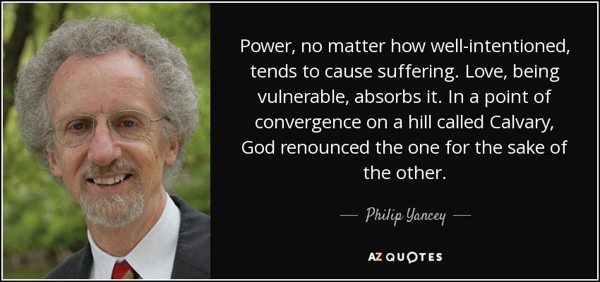 Power, no matter how well-intentioned, tends to cause suffering. Love, being vulnerable, absorbs it. In a point of convergence on a hill called Calvary, God renounced the one for the sake of the other. - Philip Yancey
