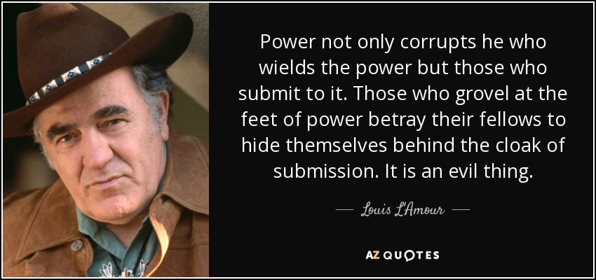 Power not only corrupts he who wields the power but those who submit to it. Those who grovel at the feet of power betray their fellows to hide themselves behind the cloak of submission. It is an evil thing. - Louis L'Amour
