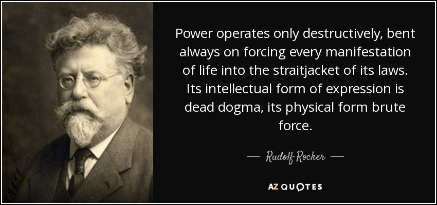 Power operates only destructively, bent always on forcing every manifestation of life into the straitjacket of its laws. Its intellectual form of expression is dead dogma, its physical form brute force. - Rudolf Rocker