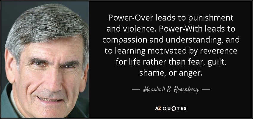 Power-Over leads to punishment and violence. Power-With leads to compassion and understanding, and to learning motivated by reverence for life rather than fear, guilt, shame, or anger. - Marshall B. Rosenberg
